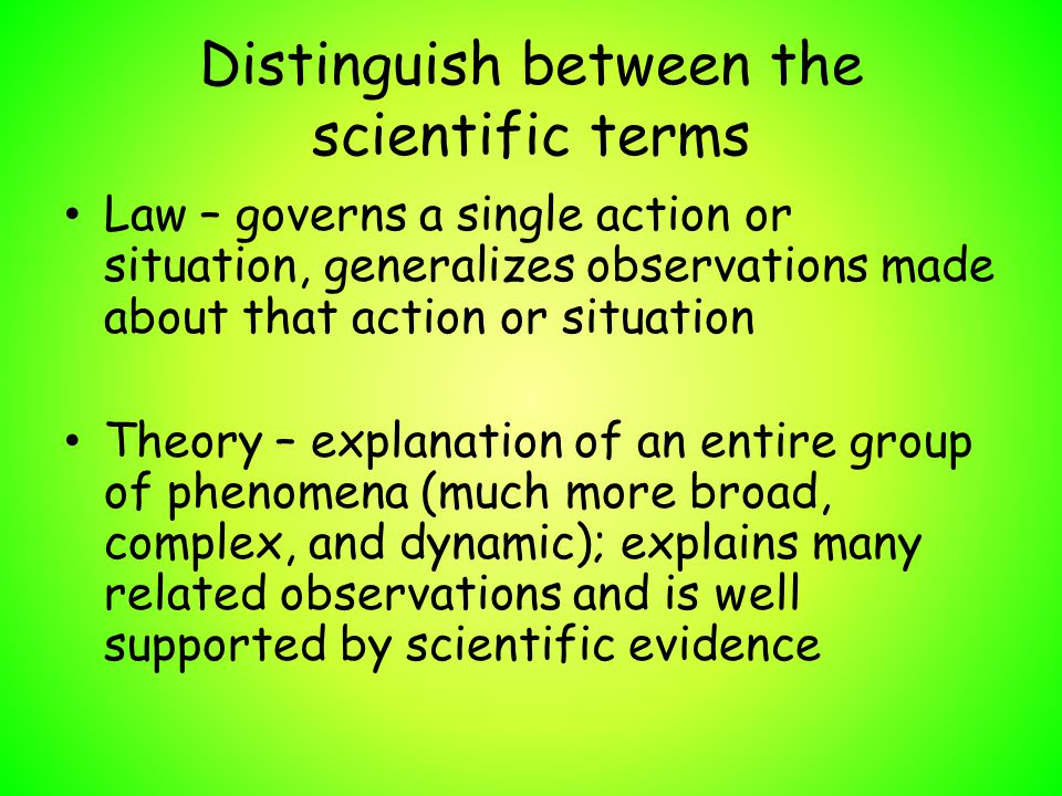 Distinguish between the scientific terms Law – governs a single action or situation, generalizes observations made about that action or situation Theo