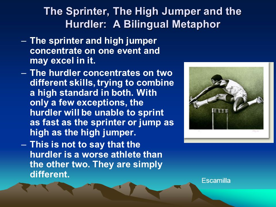 The Sprinter, The High Jumper and the Hurdler: A Bilingual Metaphor –The sprinter and high jumper concentrate on one event and may excel in it. –The h