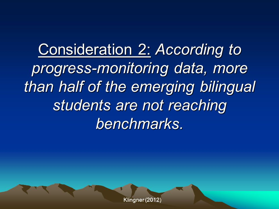 Consideration 2: According to progress-monitoring data, more than half of the emerging bilingual students are not reaching benchmarks. Klingner (2012)