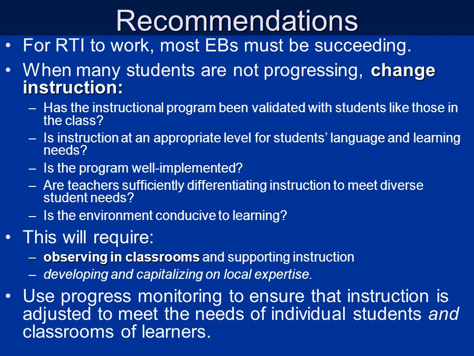 Recommendations For RTI to work, most EBs must be succeeding. change instruction:When many students are not progressing, change instruction: –Has the