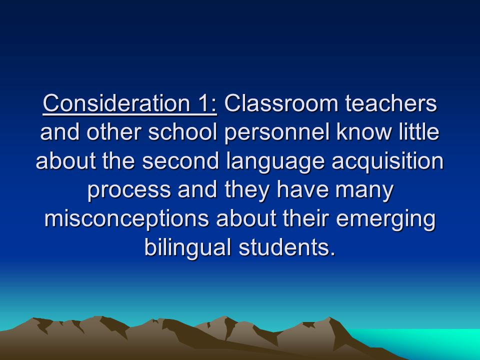 Consideration 1: Classroom teachers and other school personnel know little about the second language acquisition process and they have many misconcept