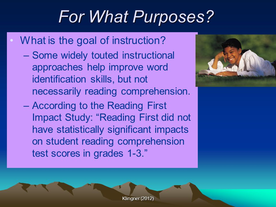 For What Purposes? What is the goal of instruction? –Some widely touted instructional approaches help improve word identification skills, but not nece