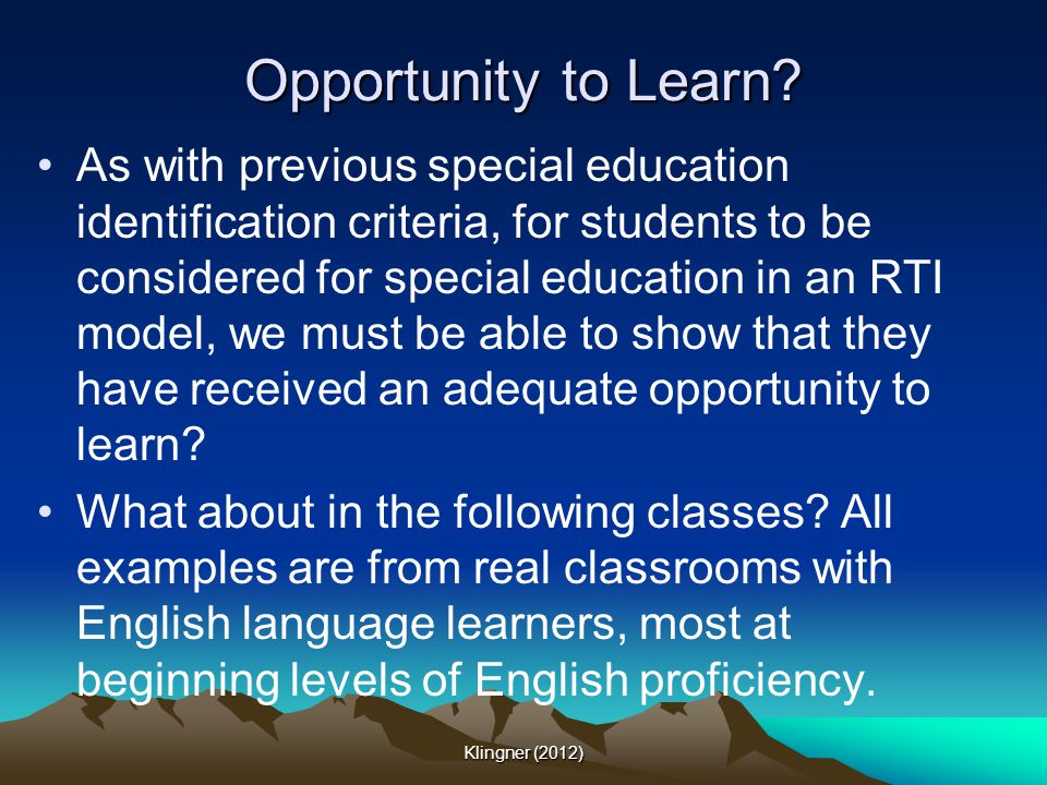 Opportunity to Learn? As with previous special education identification criteria, for students to be considered for special education in an RTI model,
