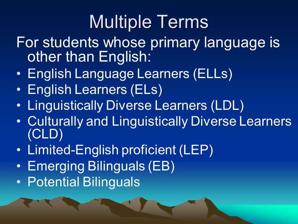 Multiple Terms For students whose primary language is other than English: English Language Learners (ELLs) English Learners (ELs) Linguistically Diver