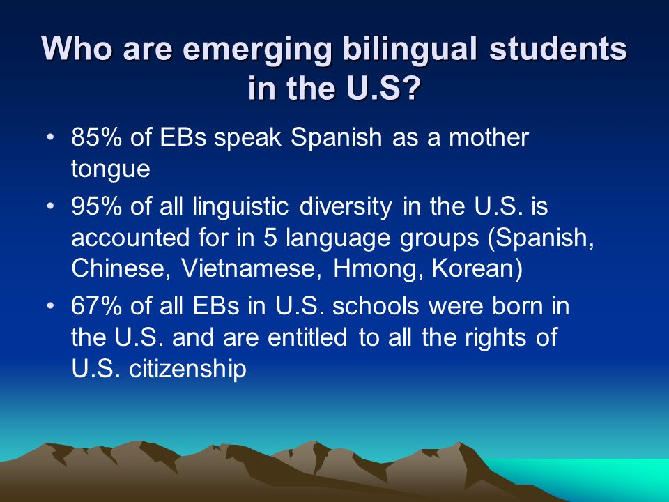 Who are emerging bilingual students in the U.S? 85% of EBs speak Spanish as a mother tongue 95% of all linguistic diversity in the U.S. is accounted f