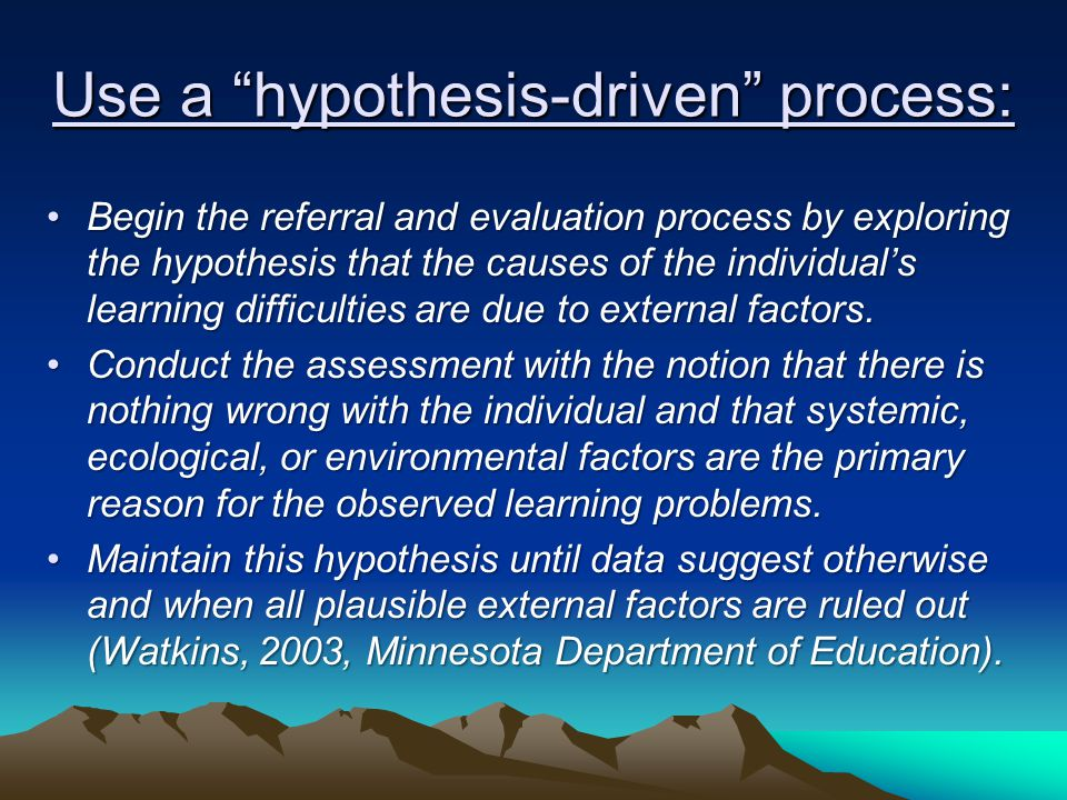 "Use a ""hypothesis-driven"" process: Begin the referral and evaluation process by exploring the hypothesis that the causes of the individual's learning"