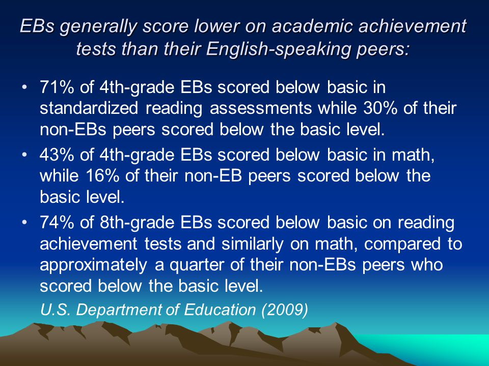 EBs generally score lower on academic achievement tests than their English-speaking peers: 71% of 4th-grade EBs scored below basic in standardized rea