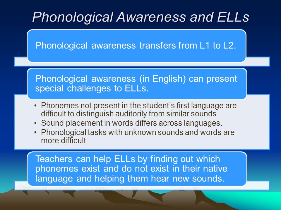 Phonological Awareness and ELLs Phonological awareness transfers from L1 to L2. Phonemes not present in the student's first language are difficult to