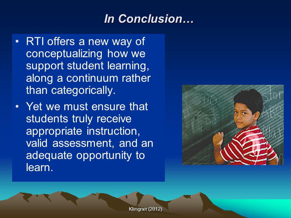 In Conclusion… RTI offers a new way of conceptualizing how we support student learning, along a continuum rather than categorically. Yet we must ensur