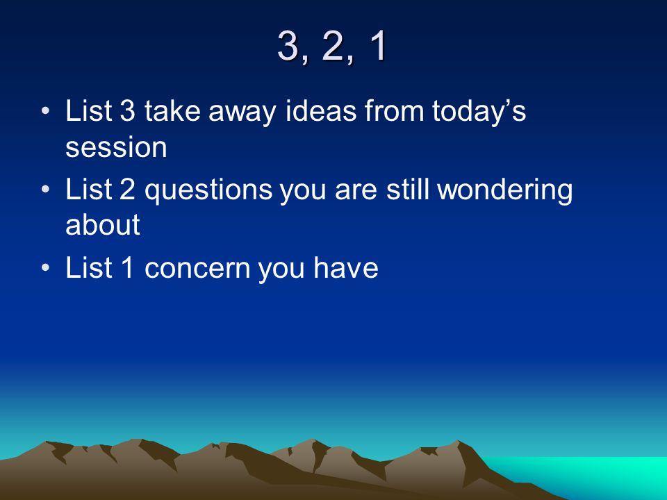 3, 2, 1 List 3 take away ideas from today's session List 2 questions you are still wondering about List 1 concern you have