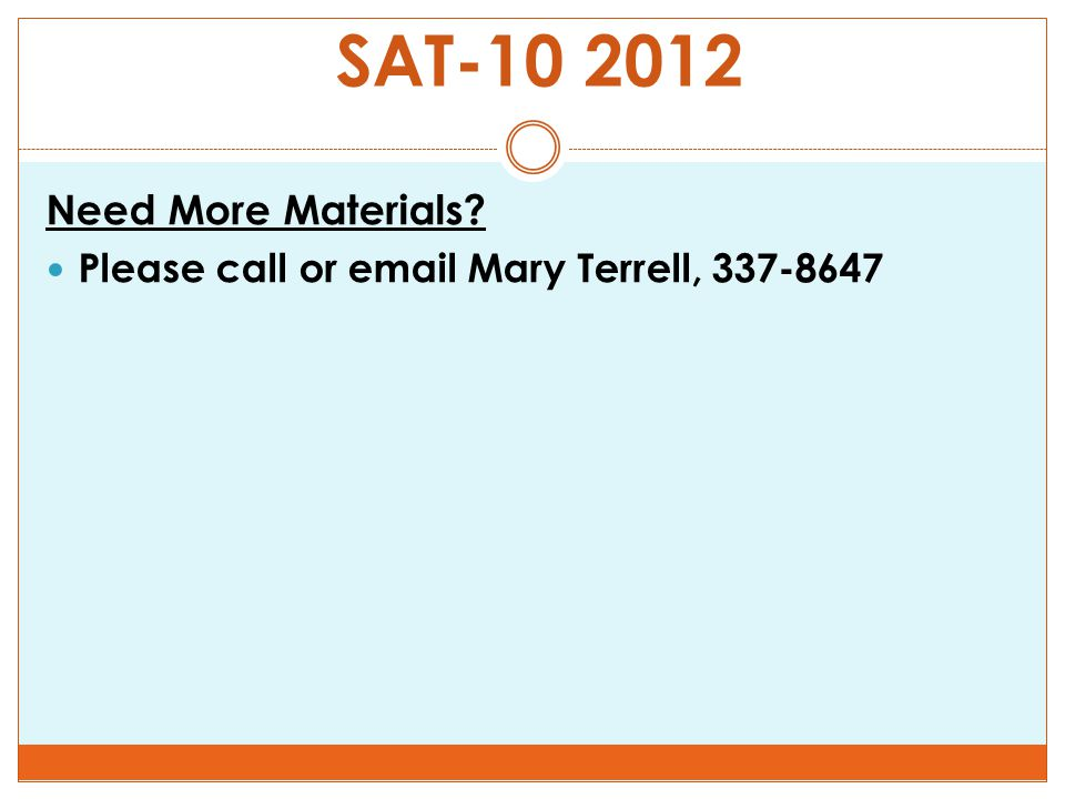 Need More Materials Please call or email Mary Terrell, 337-8647 SAT-10 2012