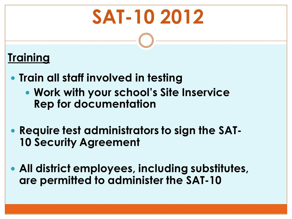 SAT-10 2012 Training Train all staff involved in testing Work with your school's Site Inservice Rep for documentation Require test administrators to sign the SAT- 10 Security Agreement All district employees, including substitutes, are permitted to administer the SAT-10