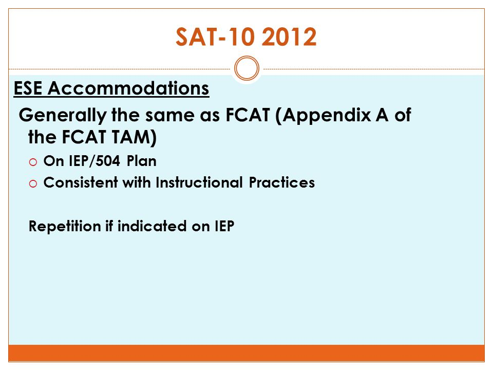 SAT-10 2012 ESE Accommodations Generally the same as FCAT (Appendix A of the FCAT TAM)  On IEP/504 Plan  Consistent with Instructional Practices Rep