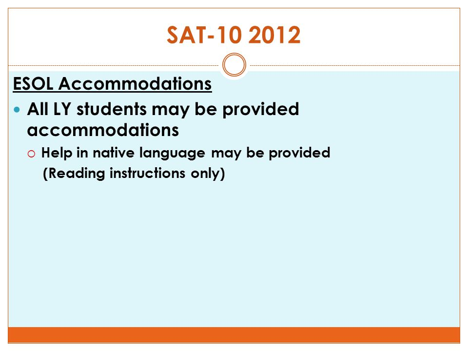 SAT-10 2012 ESOL Accommodations All LY students may be provided accommodations  Help in native language may be provided (Reading instructions only)