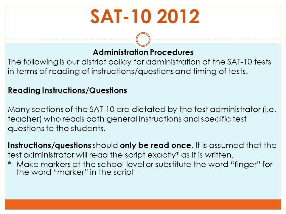SAT-10 2012 Administration Procedures The following is our district policy for administration of the SAT-10 tests in terms of reading of instructions/questions and timing of tests.