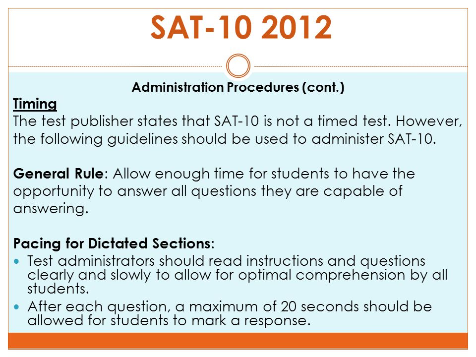SAT-10 2012 Administration Procedures (cont.) Timing The test publisher states that SAT-10 is not a timed test. However, the following guidelines shou