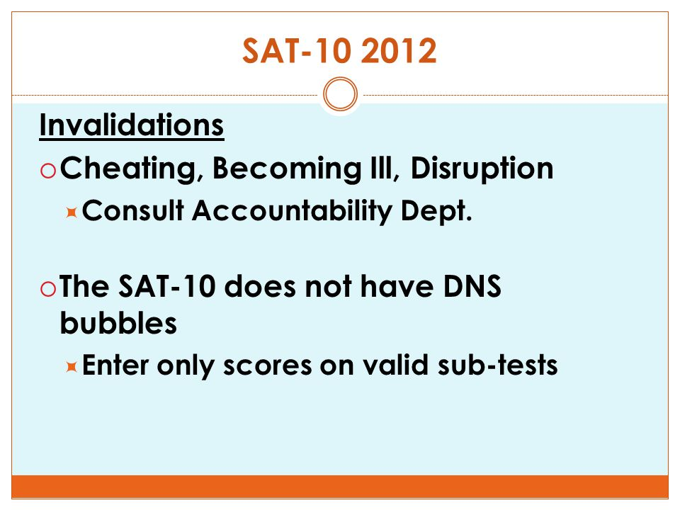 SAT-10 2012 Invalidations  Cheating, Becoming Ill, Disruption  Consult Accountability Dept.