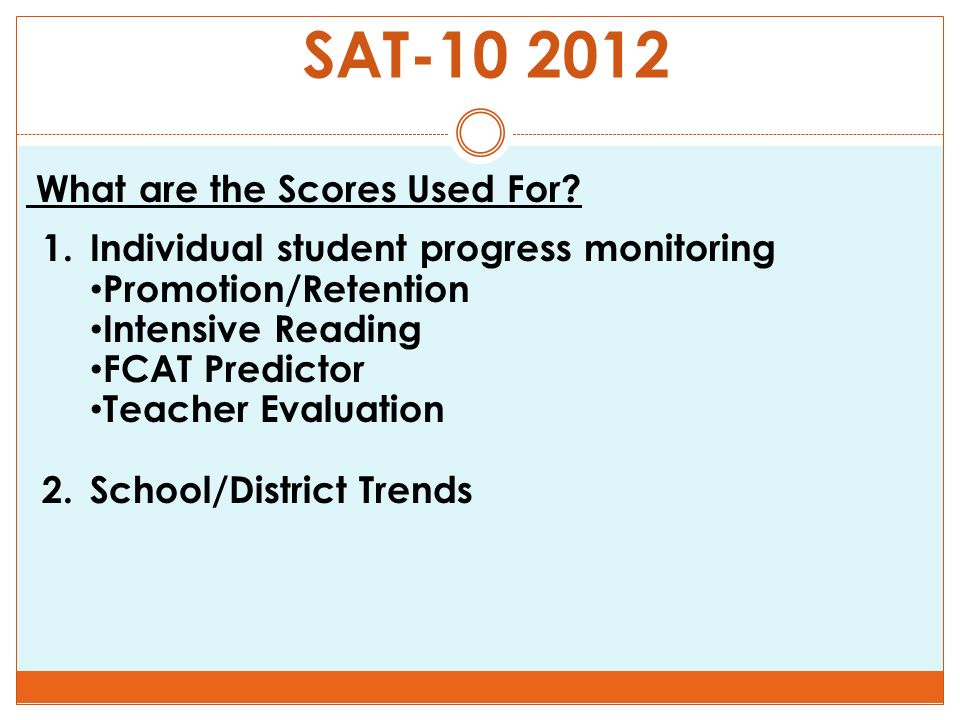 SAT-10 2012 What are the Scores Used For? 1.Individual student progress monitoring Promotion/Retention Intensive Reading FCAT Predictor Teacher Evalua
