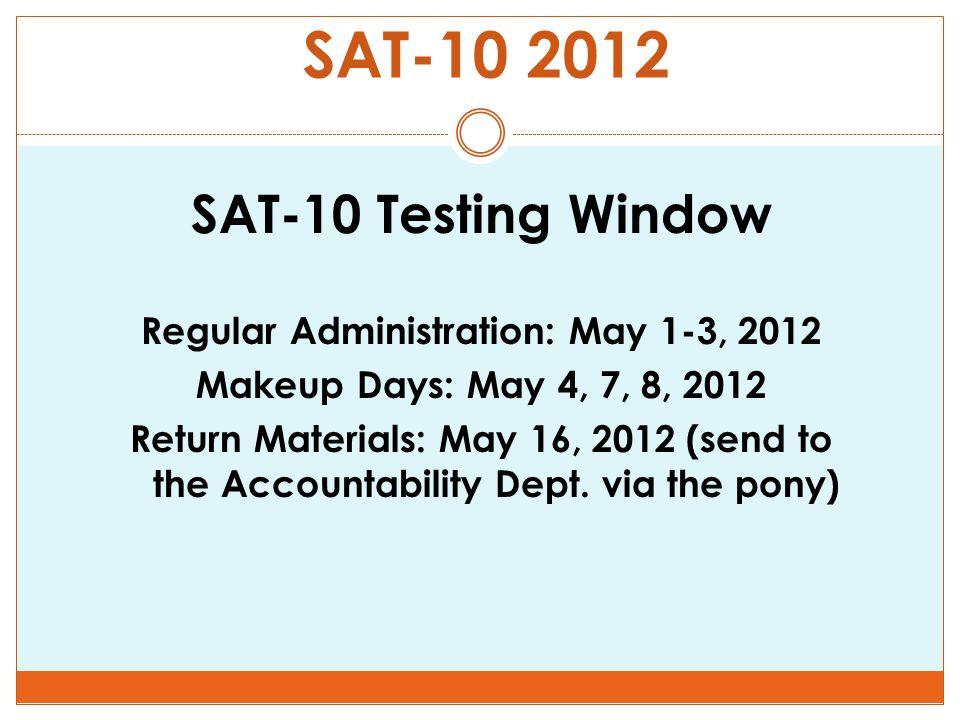 SAT-10 2012 SAT-10 Testing Window Regular Administration: May 1-3, 2012 Makeup Days: May 4, 7, 8, 2012 Return Materials: May 16, 2012 (send to the Accountability Dept.