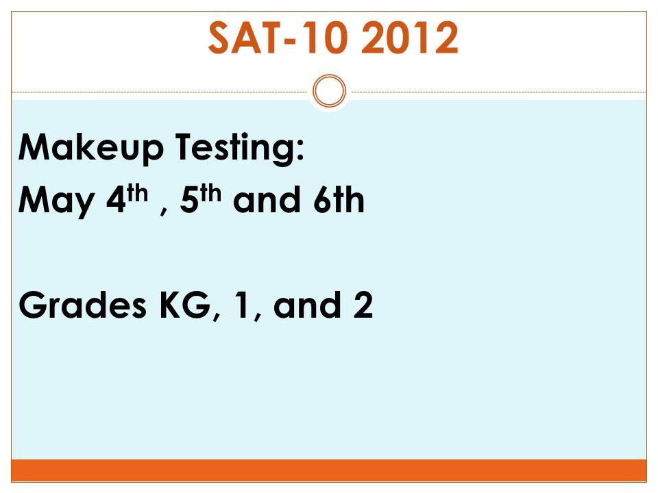SAT-10 2012 Makeup Testing: May 4 th, 5 th and 6th Grades KG, 1, and 2
