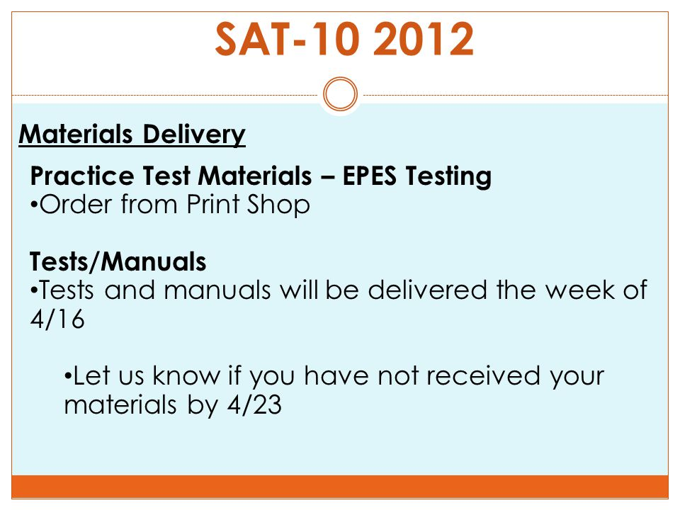 SAT-10 2012 Materials Delivery Practice Test Materials – EPES Testing Order from Print Shop Tests/Manuals Tests and manuals will be delivered the week of 4/16 Let us know if you have not received your materials by 4/23