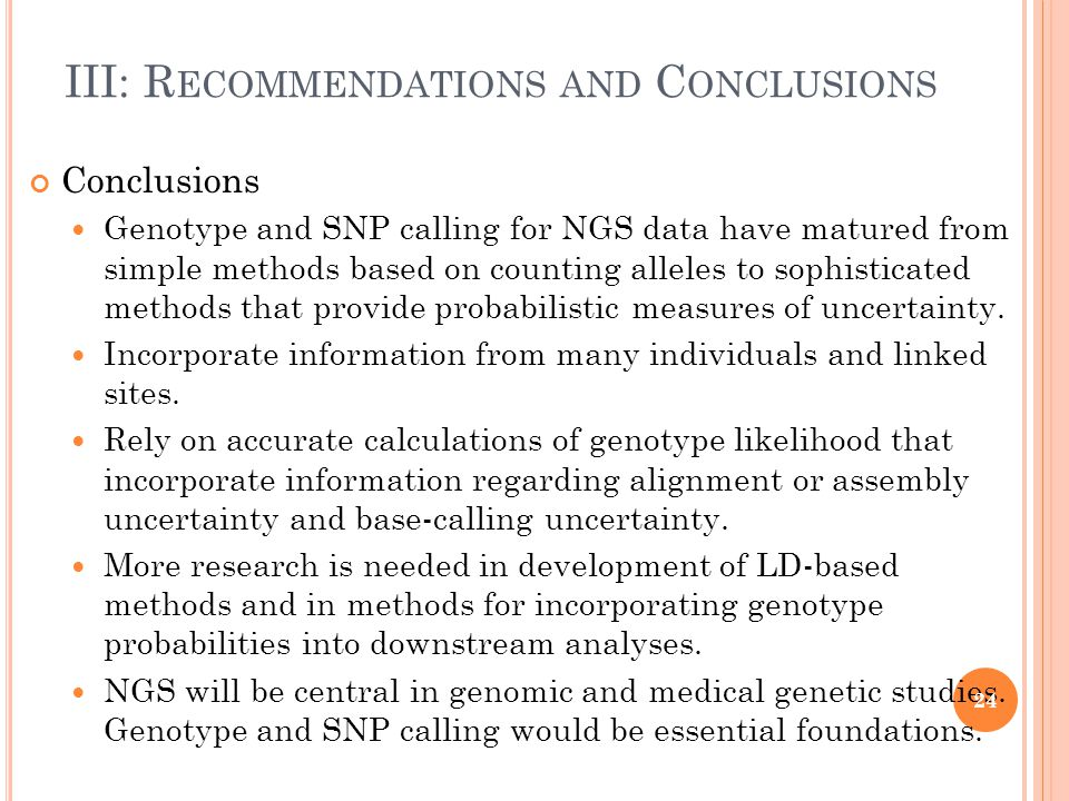 III: R ECOMMENDATIONS AND C ONCLUSIONS Conclusions Genotype and SNP calling for NGS data have matured from simple methods based on counting alleles to sophisticated methods that provide probabilistic measures of uncertainty.