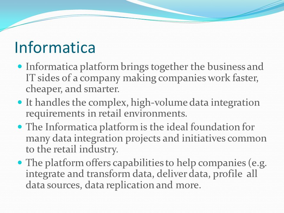 Informatica Informatica platform brings together the business and IT sides of a company making companies work faster, cheaper, and smarter.