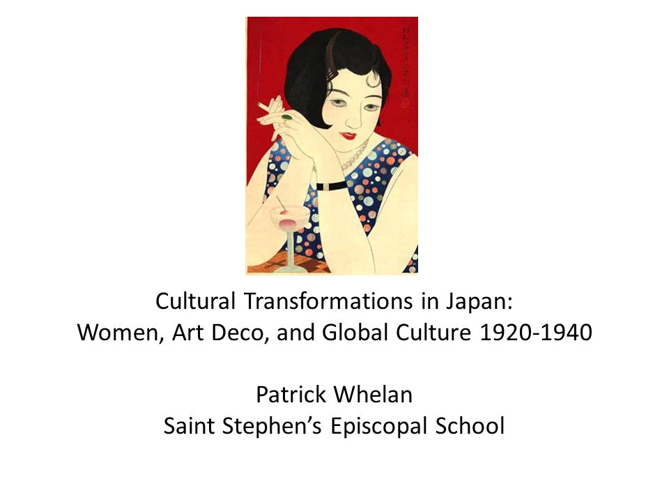 Cultural Transformations in Japan: Women, Art Deco, and Global Culture 1920-1940 Patrick Whelan Saint Stephen's Episcopal School