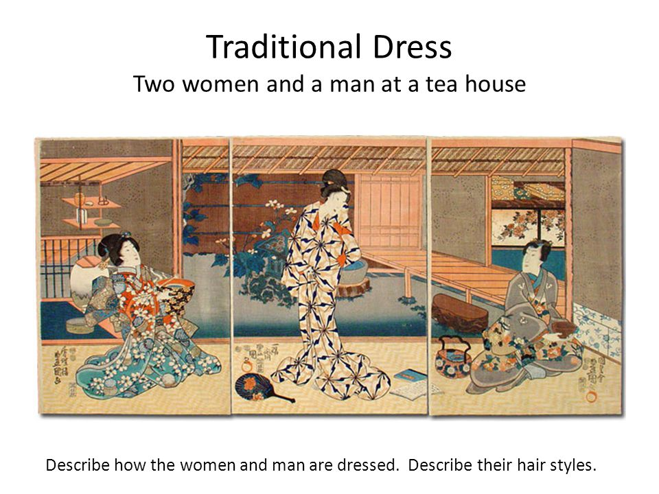 Traditional Dress Two women and a man at a tea house Describe how the women and man are dressed. Describe their hair styles.