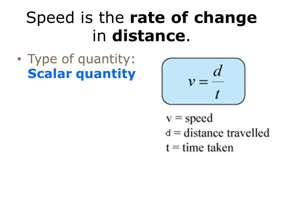 Speed is the rate of change in distance. Type of quantity: Scalar quantity