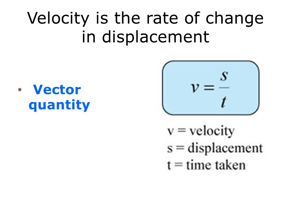 Velocity is the rate of change in displacement Vector quantity