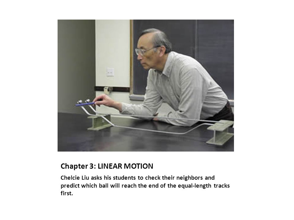 Chapter 3: LINEAR MOTION Chelcie Liu asks his students to check their neighbors and predict which ball will reach the end of the equal-length tracks first.