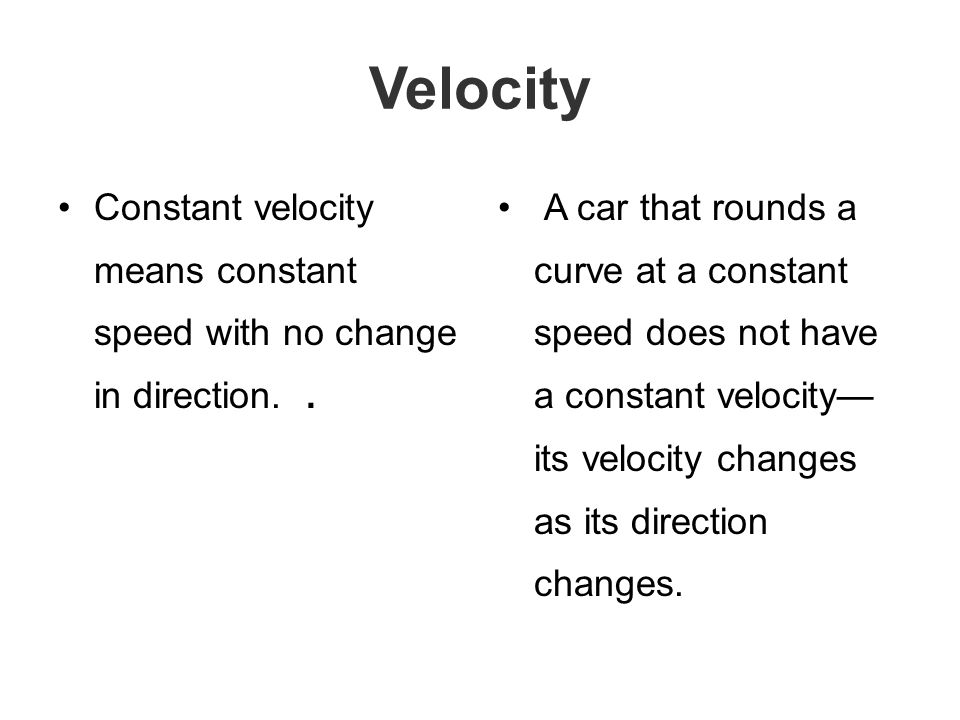 Velocity Constant velocity means constant speed with no change in direction..