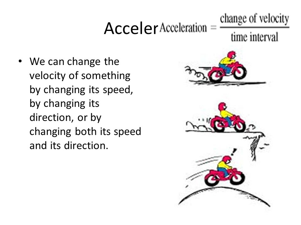 Acceleration We can change the velocity of something by changing its speed, by changing its direction, or by changing both its speed and its direction.
