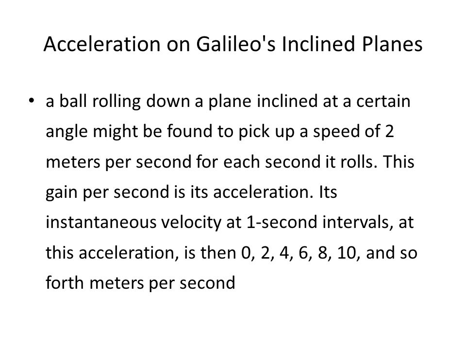 Acceleration on Galileo s Inclined Planes a ball rolling down a plane inclined at a certain angle might be found to pick up a speed of 2 meters per second for each second it rolls.