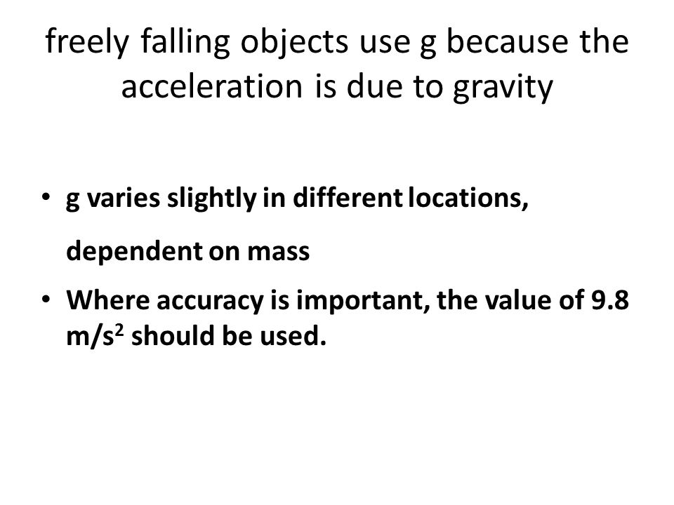 freely falling objects use g because the acceleration is due to gravity g varies slightly in different locations, dependent on mass Where accuracy is important, the value of 9.8 m/s 2 should be used.