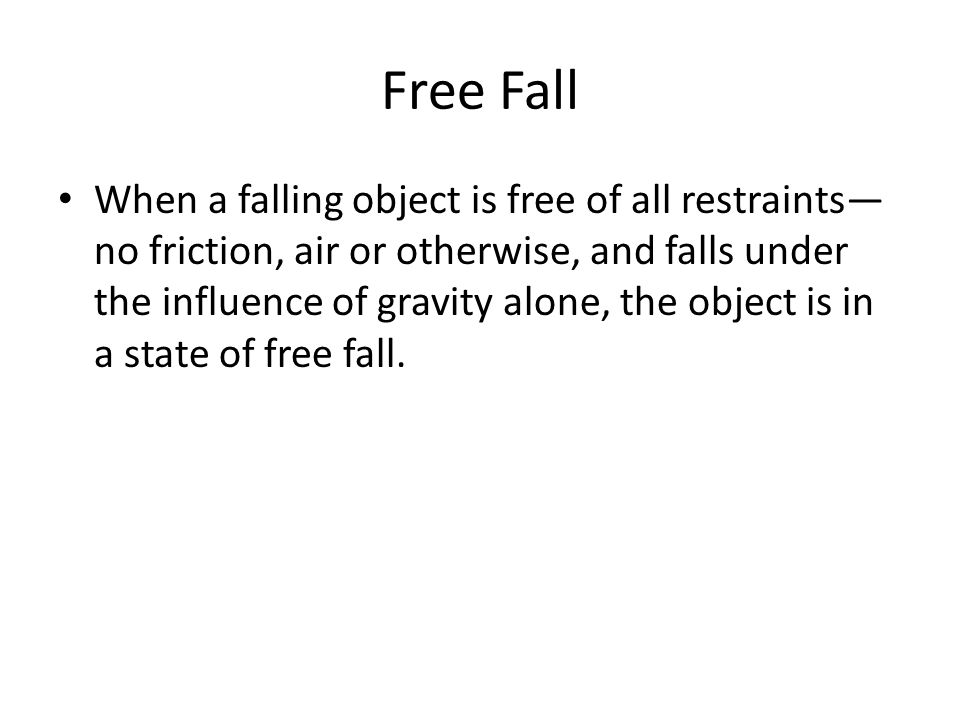 Free Fall When a falling object is free of all restraints— no friction, air or otherwise, and falls under the influence of gravity alone, the object is in a state of free fall.
