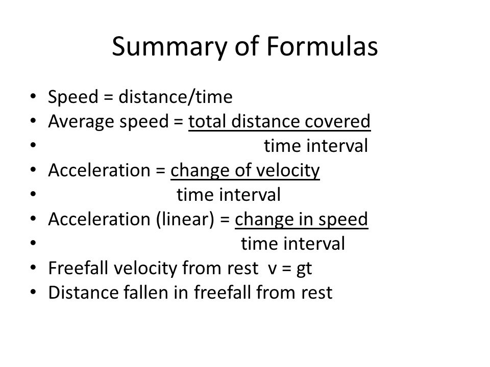 Summary of Formulas Speed = distance/time Average speed = total distance covered time interval Acceleration = change of velocity time interval Acceleration (linear) = change in speed time interval Freefall velocity from rest v = gt Distance fallen in freefall from rest