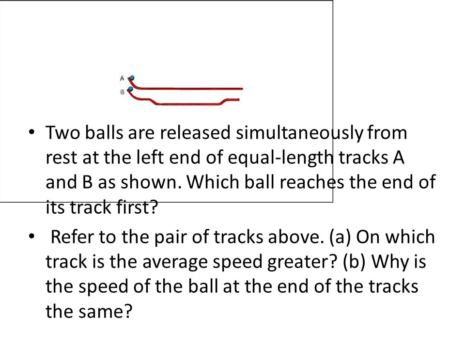 Two balls are released simultaneously from rest at the left end of equal-length tracks A and B as shown.