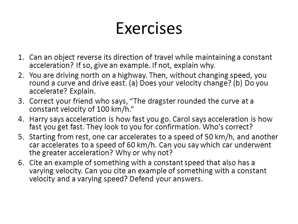Exercises 1.Can an object reverse its direction of travel while maintaining a constant acceleration.