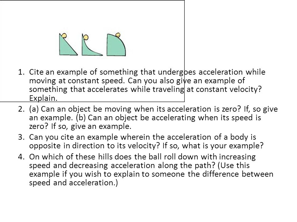 1.Cite an example of something that undergoes acceleration while moving at constant speed.