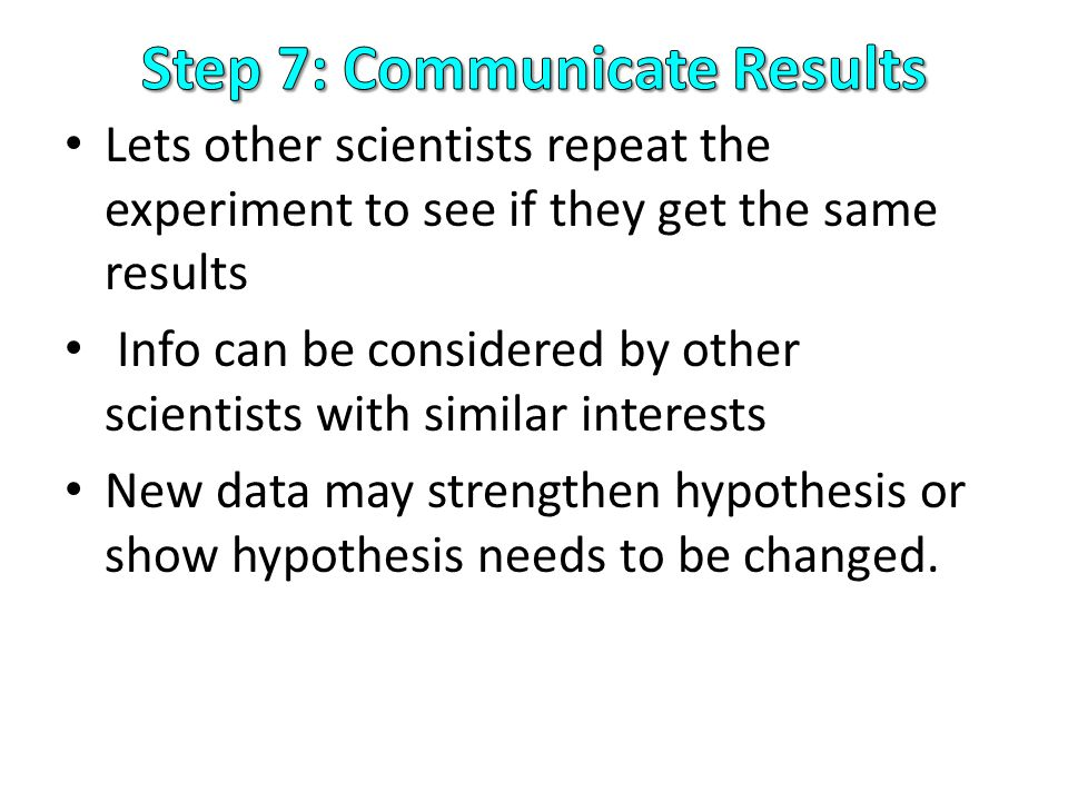 Lets other scientists repeat the experiment to see if they get the same results Info can be considered by other scientists with similar interests New data may strengthen hypothesis or show hypothesis needs to be changed.