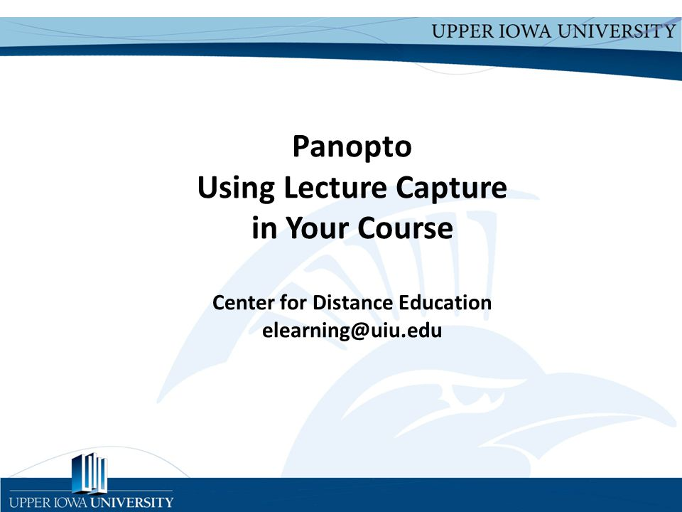 Upper Iowa University Upper Iowa University www.uiu.edu Panopto Using Lecture Capture in Your Course Center for Distance Education elearning@uiu.edu
