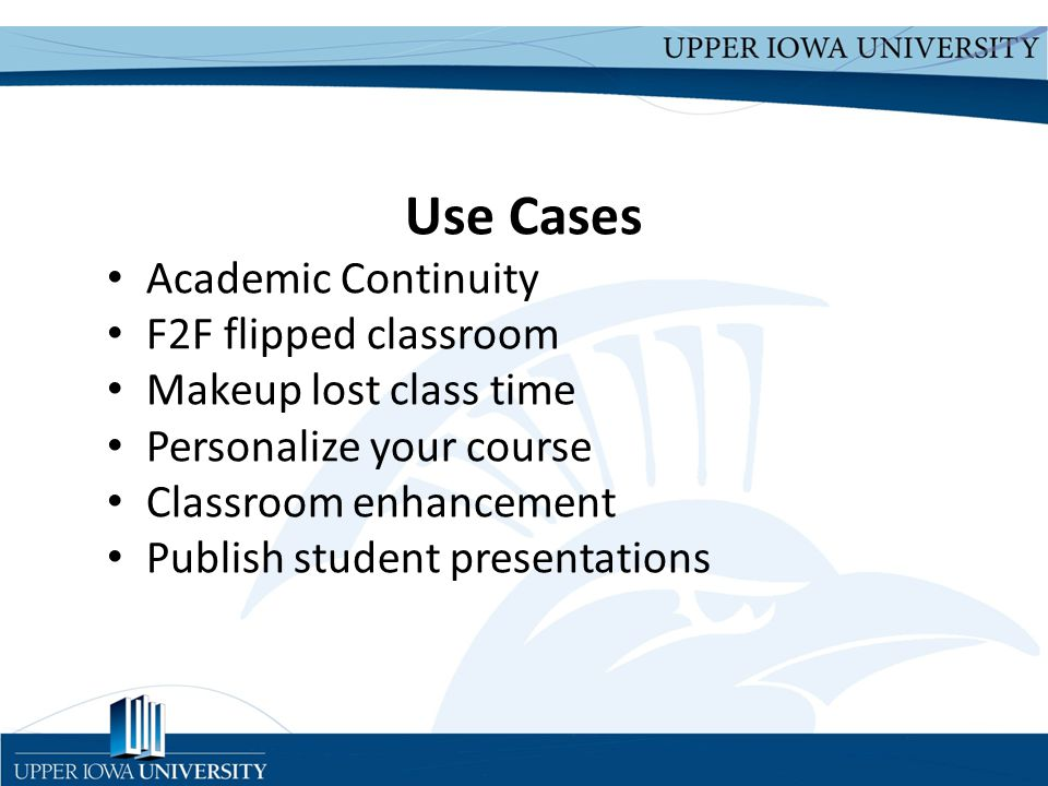 Upper Iowa University Upper Iowa University www.uiu.edu Use Cases Academic Continuity F2F flipped classroom Makeup lost class time Personalize your course Classroom enhancement Publish student presentations