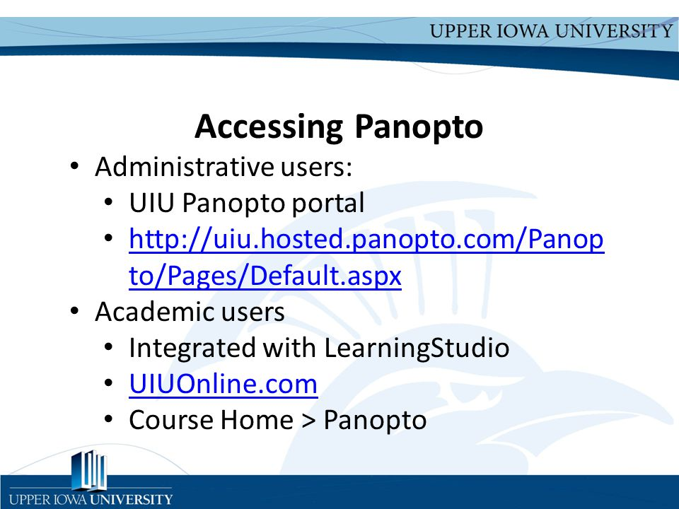 Upper Iowa University Upper Iowa University www.uiu.edu Accessing Panopto Administrative users: UIU Panopto portal http://uiu.hosted.panopto.com/Panop to/Pages/Default.aspx http://uiu.hosted.panopto.com/Panop to/Pages/Default.aspx Academic users Integrated with LearningStudio UIUOnline.com Course Home > Panopto