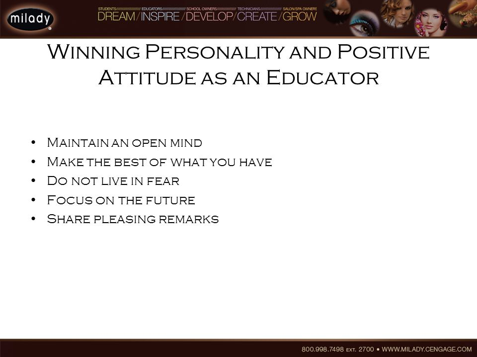 Winning Personality and Positive Attitude as an Educator Maintain an open mind Make the best of what you have Do not live in fear Focus on the future Share pleasing remarks