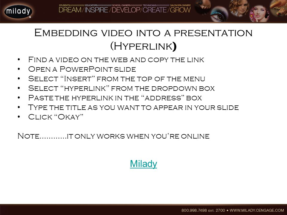 Embedding video into a presentation (Hyperlink ) Find a video on the web and copy the link Open a PowerPoint slide Select Insert from the top of the menu Select hyperlink from the dropdown box Paste the hyperlink in the address box Type the title as you want to appear in your slide Click Okay Note…………it only works when you're online Milady