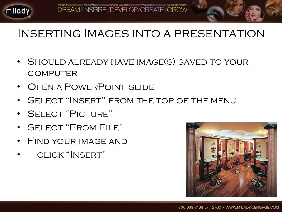 Inserting Images into a presentation Should already have image(s) saved to your computer Open a PowerPoint slide Select Insert from the top of the menu Select Picture Select From File Find your image and click Insert