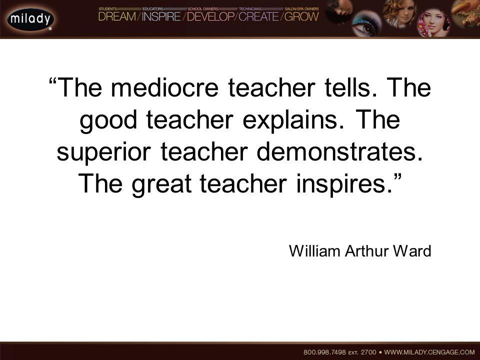 """The mediocre teacher tells. The good teacher explains. The superior teacher demonstrates. The great teacher inspires."" William Arthur Ward"