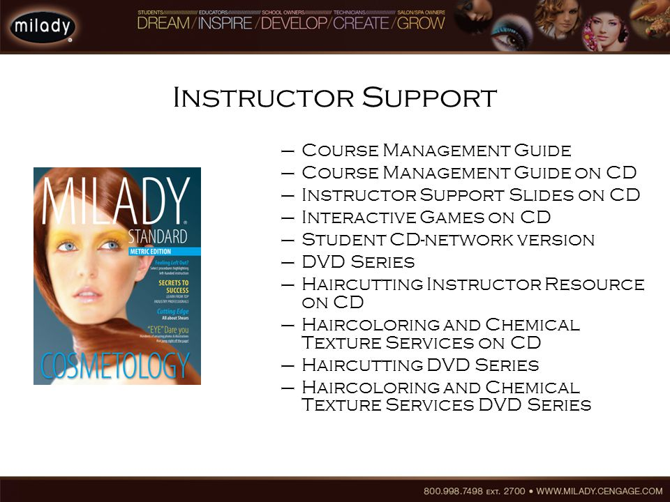 Instructor Support –Course Management Guide –Course Management Guide on CD –Instructor Support Slides on CD –Interactive Games on CD –Student CD-network version –DVD Series –Haircutting Instructor Resource on CD –Haircoloring and Chemical Texture Services on CD –Haircutting DVD Series –Haircoloring and Chemical Texture Services DVD Series